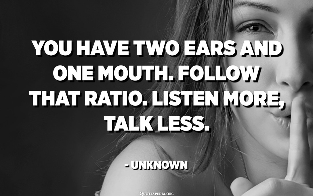You have two ears and one mouth. Follow that ratio. Listen more, talk less. - Unknown