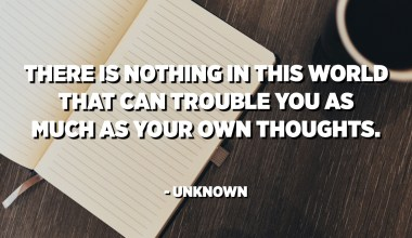 There is nothing in this world that can trouble you as much as your own thoughts. - Unknown