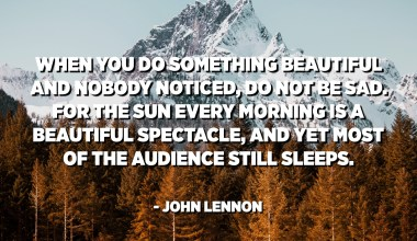 When you do something beautiful and nobody noticed, do not be sad. For the sun every morning is a beautiful spectacle, and yet most of the audience still sleeps. - John Lennon