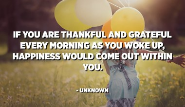 If you are thankful and grateful every morning as you woke up, happiness would come out within you. - Unknown