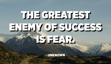 The greatest enemy of success is fear. - Unknown