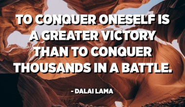 To conquer oneself is a greater victory than to conquer thousands in a battle. - Dalai Lama
