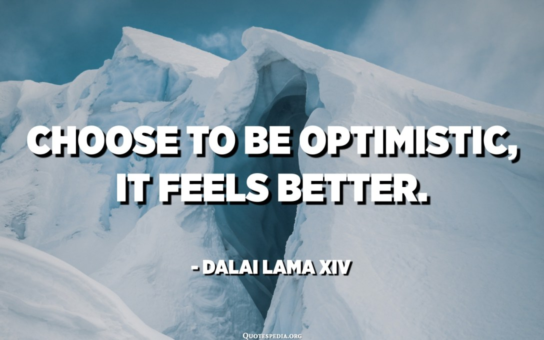 Choose to be optimistic, it feels better. - Dalai Lama XIV