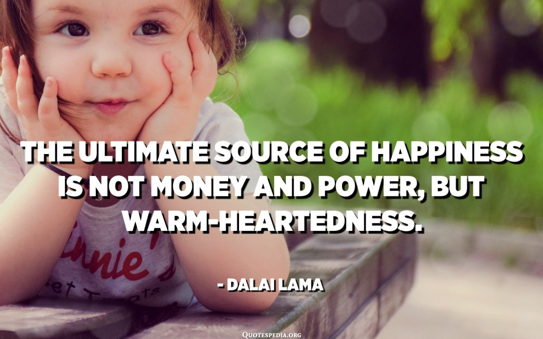 The ultimate source of happiness is not money and power, but warm-heartedness. - Dalai Lama