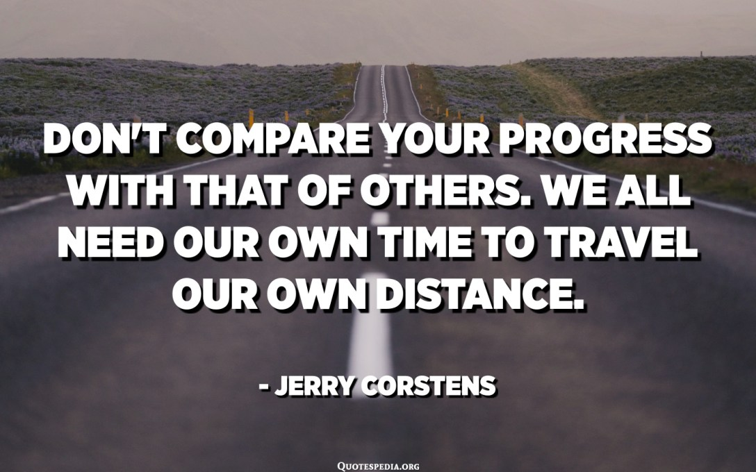 Don't compare your progress with that of others. We all need our own time to travel our own distance. - Jerry Corstens