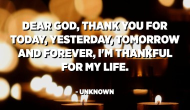 Dear God, thank you for today, yesterday, tomorrow and forever, I'm thankful for my life. - Unknown