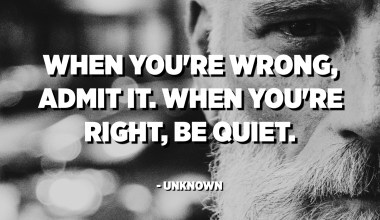 When you're wrong, admit it. When you're right, be quiet. - Unknown