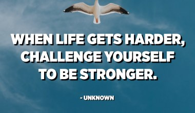 When life gets harder, challenge yourself to be stronger. - Unknown
