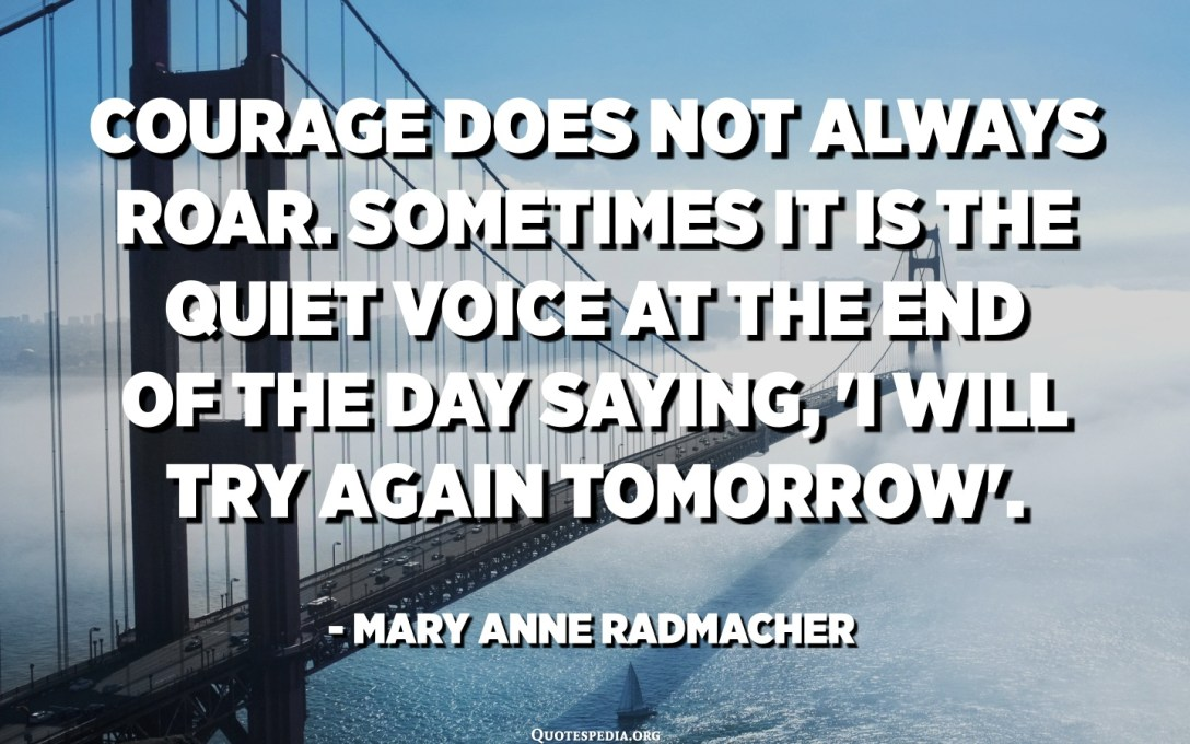 Courage does not always roar. Sometimes it is the quiet voice at the end of the day saying, 'I will try again tomorrow'. - Mary Anne Radmacher