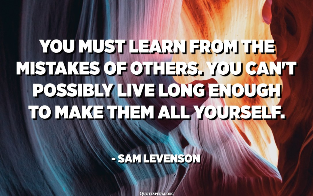 You must learn from the mistakes of others. You can't possibly live long enough to make them all yourself. - Sam Levenson