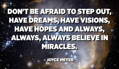Don't be afraid to step out, have dreams, have visions, have hopes and always, always, always believe in miracles. - Joyce Meyer
