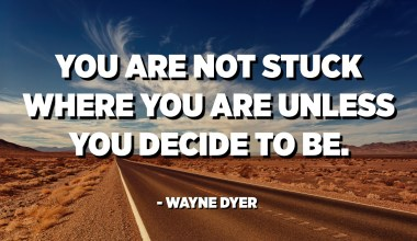 You are not stuck where you are unless you decide to be. - Wayne Dyer