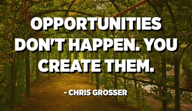 Opportunities don't happen. You create them. - Chris Grosser
