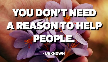 You don't need a reason to help people. - Unknown