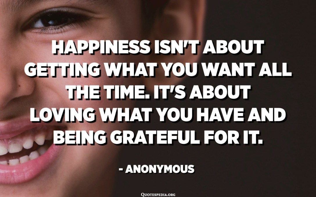 Happiness isn't about getting what you want all the time. It's about loving what you have and being grateful for it. - Anonymous