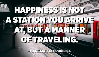 Happiness is not a station you arrive at, but a manner of traveling. - Margaret Lee Runbeck