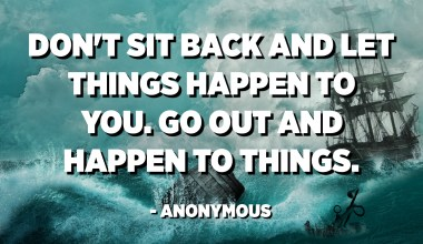 Don't sit back and let things happen to you. Go out and happen to things. - Anonymous