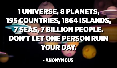 1 universe, 8 planets, 195 countries, 1864 islands, 7 seas, 7 billion people. Don't let 1 person ruin your day. - Anonymous