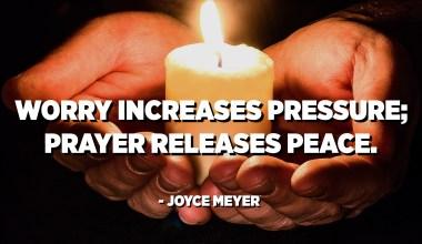 Worry increases pressure; prayer releases peace. - Joyce Meyer