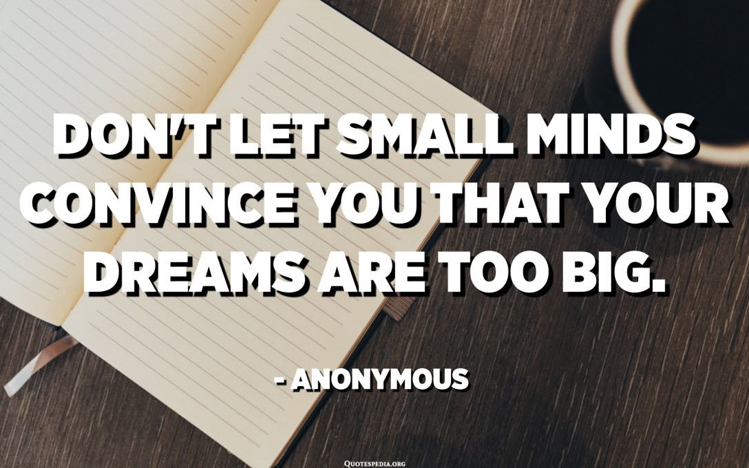 Don't let small minds convince you that your dreams are too big. - Anonymous