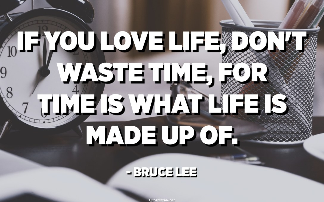 If you love life, don't waste time, for time is what life is made up of. - Bruce Lee