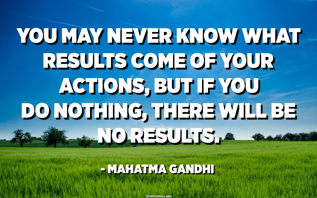 You may never know what results come of your actions, but if you do nothing, there will be no results. - Mahatma Gandhi