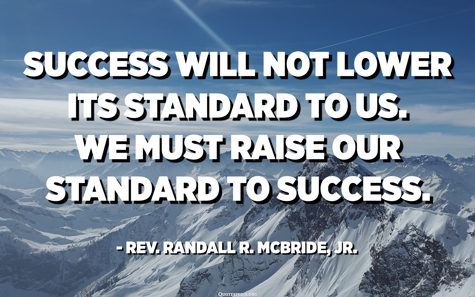 Success will not lower its standard to us. We must raise our standard to  success. - Rev. Randall R. McBride, Jr. - Quotespedia.org