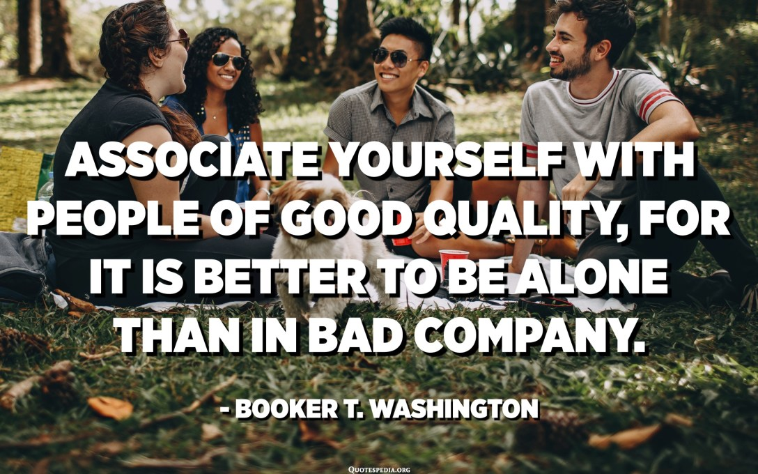 Associate yourself with people of good quality, for it is better to be alone than in bad company. - Booker T. Washington