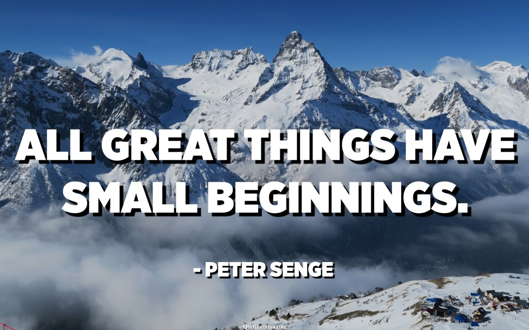 All great things have small beginnings. - Peter Senge