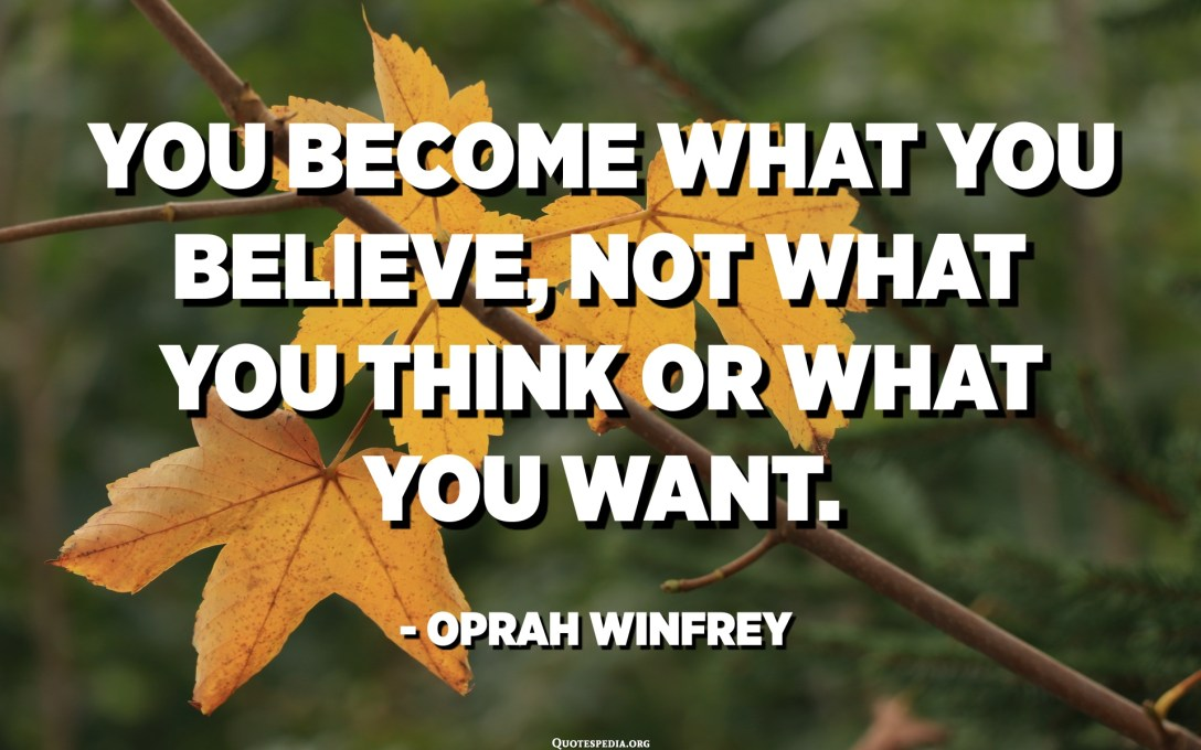 You become what you believe, not what you think or what you want. - Oprah Winfrey
