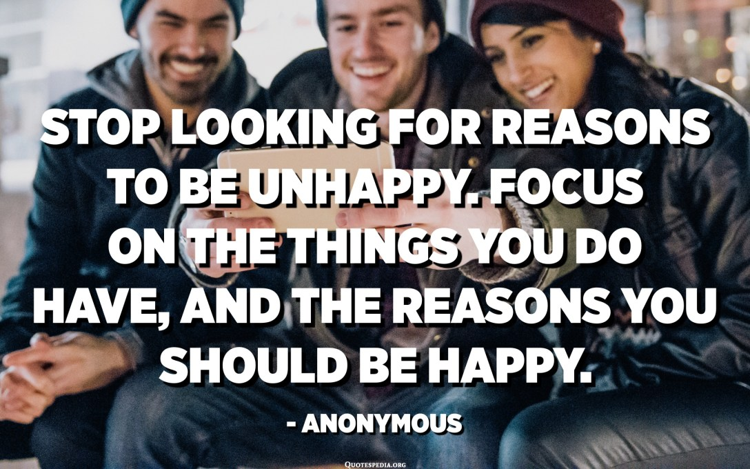 Stop looking for reasons to be unhappy. Focus on the things you do have, and the reasons you should be happy. - Anonymous