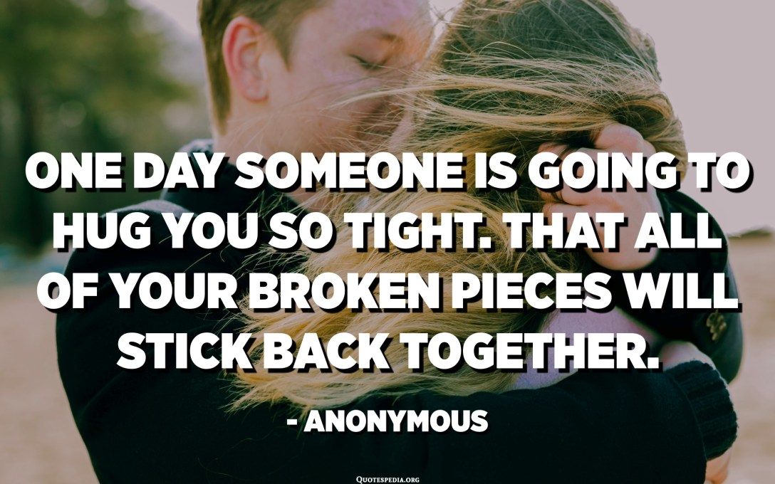 One day someone is going to hug you so tight. That all of your broken pieces will stick back together. - Anonymous