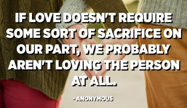 If love doesn't require some sort of sacrifice on our part, we probably aren't loving the person at all. - Anonymous