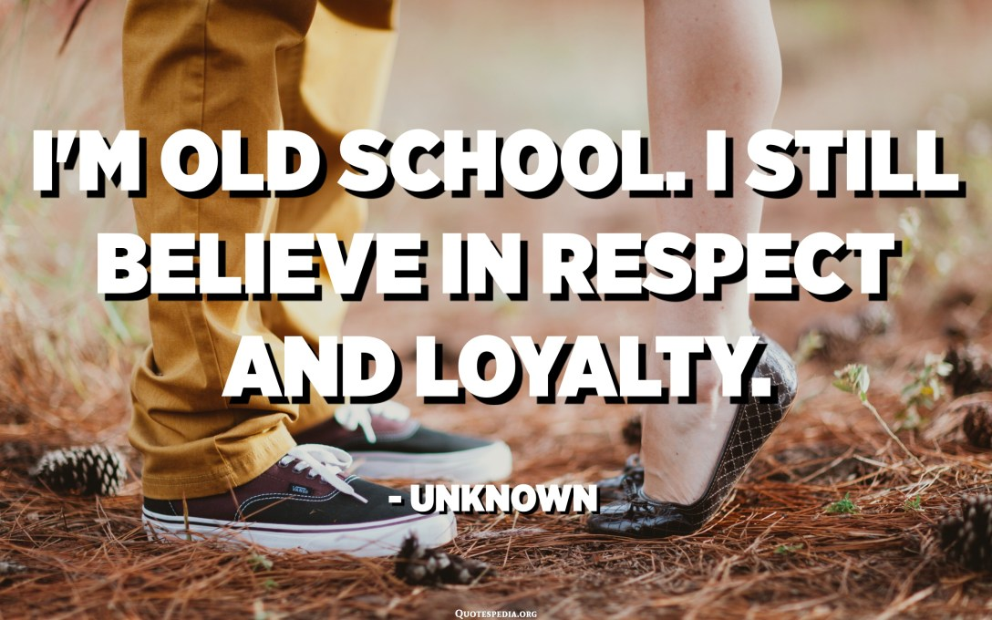 I'm old school. I still believe in respect and loyalty. - Unknown