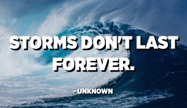 Storms don't last forever. - Unknown
