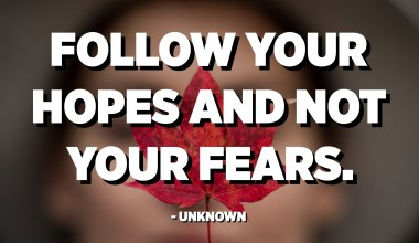 Follow your hopes and not your fears. - Unknown
