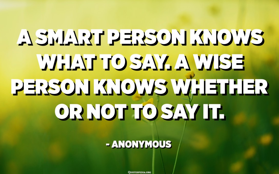 A smart person knows what to say. A wise person knows whether or not to say it. - Anonymous