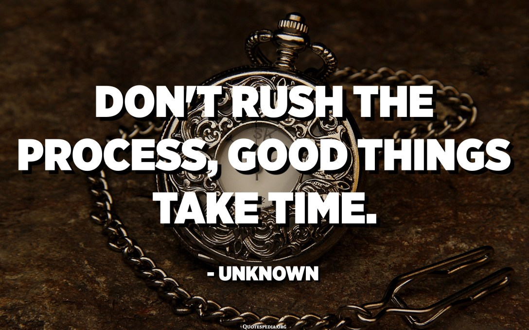 Don't rush the process, good things take time. - Unknown