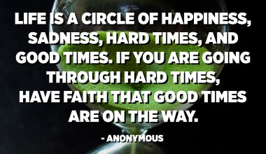 Life is a circle of happiness, sadness, hard times, and good times. If you are going through hard times, have faith that good times are on the way. - Anonymous