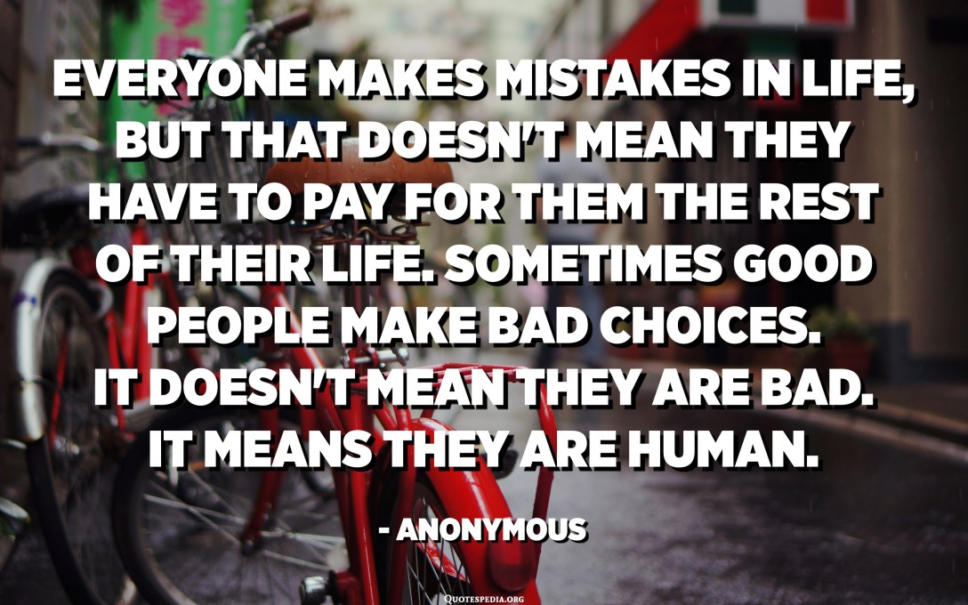 Everyone makes mistakes in life, but that doesn't mean they have to pay for them the rest of their life. Sometimes good people make bad choices. It doesn't mean they are bad. It means they are human. - Anonymous
