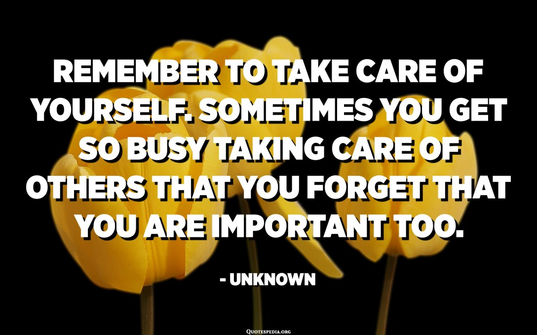 Remember to take care of yourself. Sometimes you get so busy taking care of others that you forget that you are important too. - Unknown