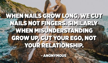 When nails grow long, we cut nails not fingers. Similarly when misunderstanding grow up, cut your ego, not your relationship. - Anonymous