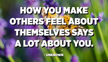 How you make others feel about themselves says a lot about you. - Unknown