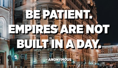 Be patient. Empires are not built in a day. - Anonymous