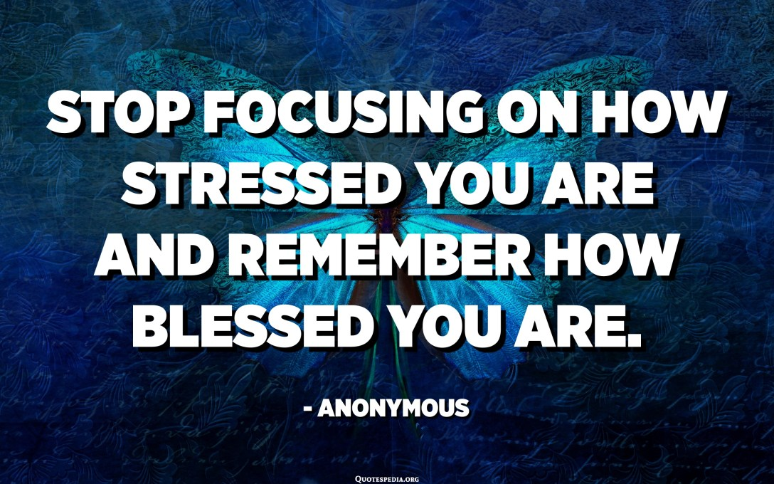 Stop focusing on how stressed you are and remember how blessed you are. - Anonymous