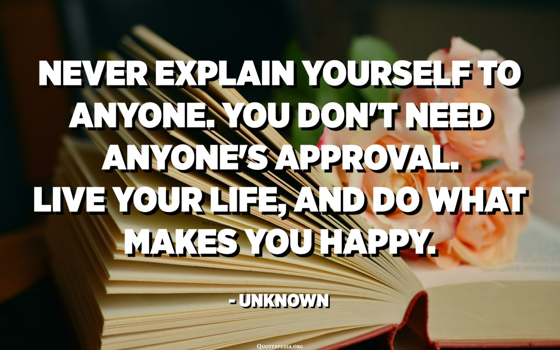 Never explain yourself to anyone. You don't need anyone's approval. Live your life, and do what makes you happy. - Unknown