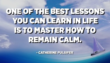 One of the best lessons you can learn in life is to master how to remain calm. - Catherine Pulsifer