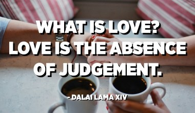 What is Love? Love is the absence of judgement. - Dalai Lama XIV