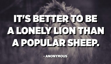 It's better to be a lonely lion than a popular sheep. - Anonymous