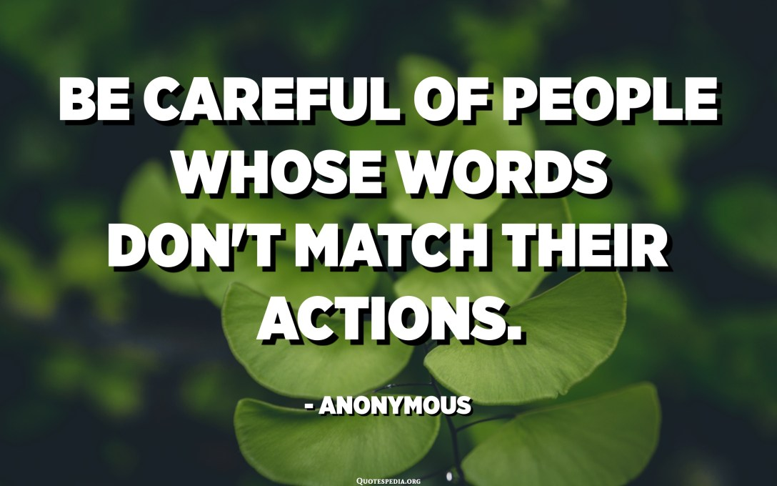 Be careful of people whose words don't match their actions. - Anonymous